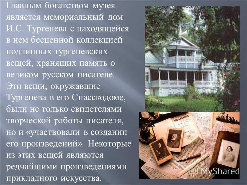 Главным богатством музея является мемориальный дом И. С. Тургенева с находящейся в нем бесценной коллекцией подлинных тургеневских вещей, хранящих память о великом русском писателе. Эти вещи, окружавшие Тургенева в его Спасскодоме, были не только сви