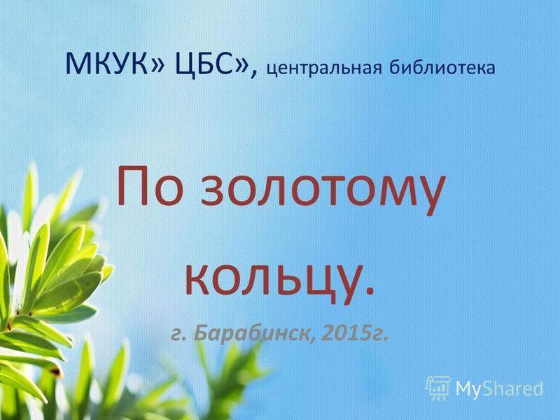 МКУК» ЦБС», центральная библиотека По золотому кольцу. г. Барабинск, 2015 г.