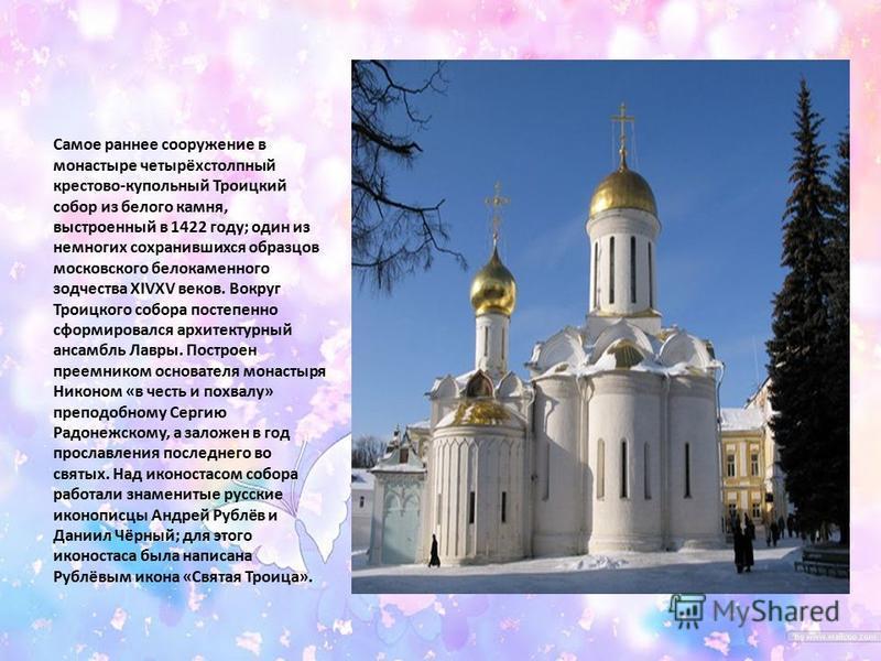 Самое раннее сооружение в монастыре четырёхстолпный крестово-купольный Троицкий собор из белого камня, выстроенный в 1422 году; один из немногих сохранившихся образцов московского белокаменного зодчества XIVXV веков. Вокруг Троицкого собора постепенн