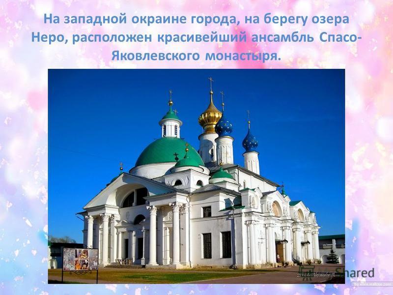 На западной окраине города, на берегу озера Неро, расположен красивейший ансамбль Спасо- Яковлевского монастыря.