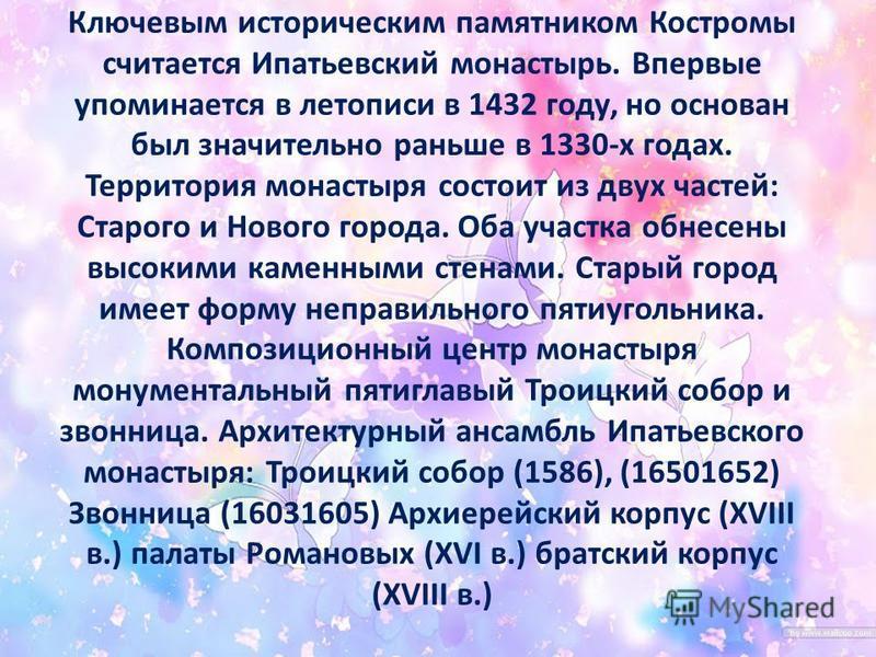 Ключевым историческим памятником Костромы считается Ипатьевский монастырь. Впервые упоминается в летописи в 1432 году, но основан был значительно раньше в 1330-х годах. Территория монастыря состоит из двух частей: Старого и Нового города. Оба участка
