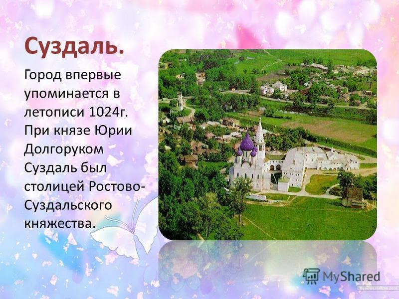 Суздаль. Город впервые упоминается в летописи 1024 г. При князе Юрии Долгоруком Суздаль был столицей Ростово- Суздальского княжества.