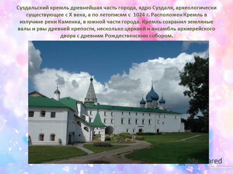 Суздальский кремль древнейшая часть города, ядро Суздаля, археологически существующее с X века, а по летописям с 1024 г. Расположен Кремль в излучине реки Каменка, в южной части города. Кремль сохранил земляные валы и рвы древней крепости, несколько