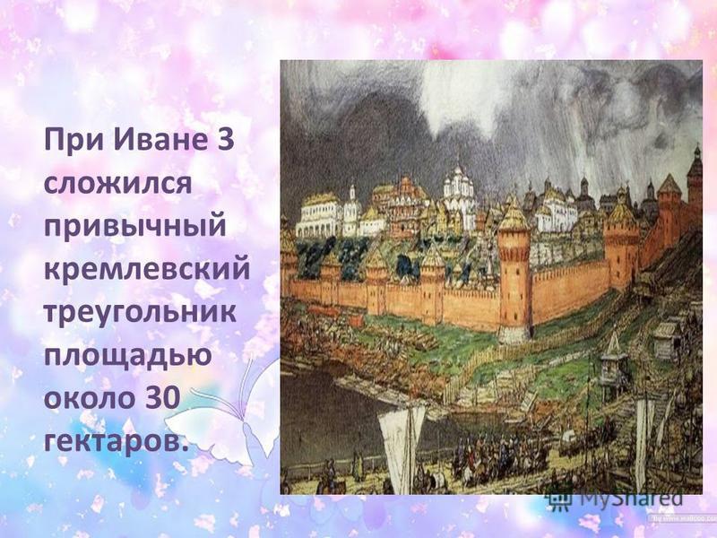 При Иване 3 сложился привычный кремлевский треугольник площадью около 30 гектаров.