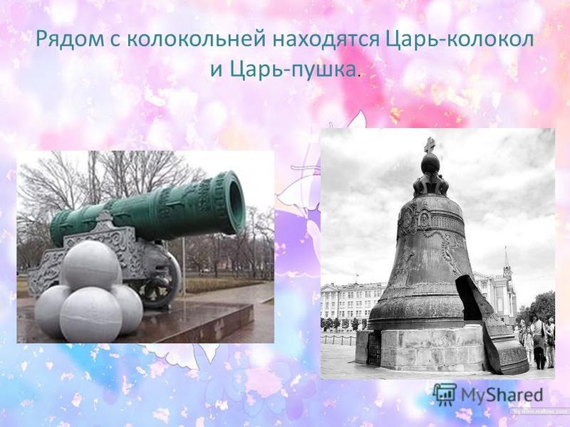 Рядом с колокольней находятся Царь-колокол и Царь-пушка.