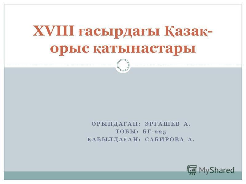 ОРЫНДА Ғ АН: ЭРГАШЕВ А. ТОБЫ: БГ-225 Қ АБЫЛДА Ғ АН: САБИРОВА А. XVIII ғ асырда ғ ы Қ аза қ - орыс қ атынастары
