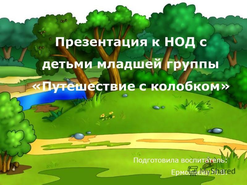 Подготовила воспитатель: Ермолаева М.В. Презентация к НОД с детьми младшей группы «Путешествие с колобком»