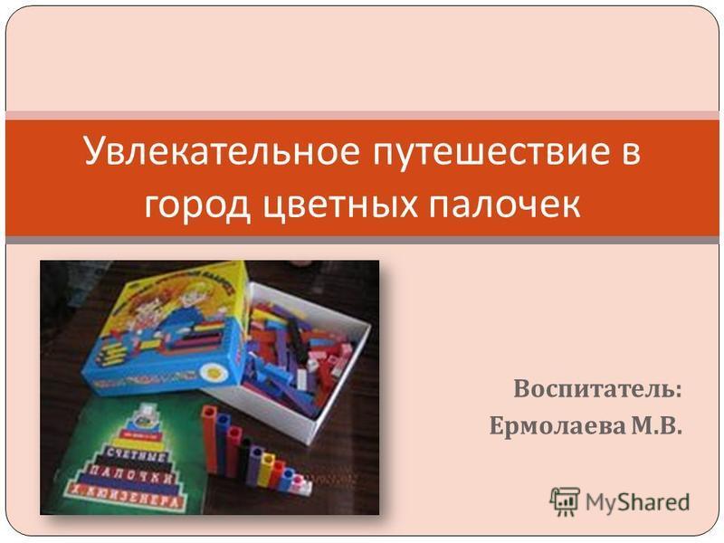 Воспитатель : Ермолаева М. В. Увлекательное путешествие в город цветных палочек