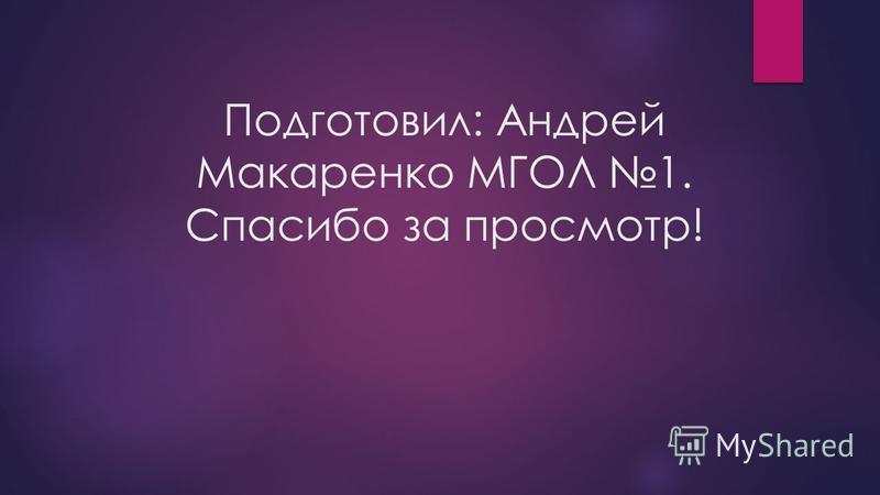 Подготовил: Андрей Макаренко МГОЛ 1. Спасибо за просмотр!