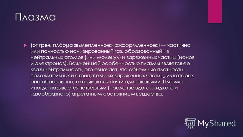 Плазма (от греч. πλάσμα «вылепленное», «оформленное») частично или полностью ионизированный газ, образованный из нейтральных атомов (или молекул) и заряженных частиц (ионов и электронов). Важнейшей особенностью плазмы является ее квазинейтральность,