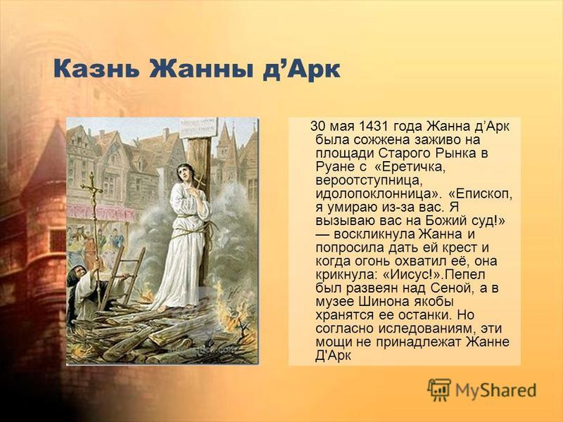 Казнь Жанны д Арк 30 мая 1431 года Жанна д Арк была сожжена заживо на площади Старого Рынка в Руане с «Еретичка, вероотступница, идолопоклонница». «Епископ, я умираю из-за вас. Я вызываю вас на Божий суд!» воскликнула Жанна и попросила дать ей крест