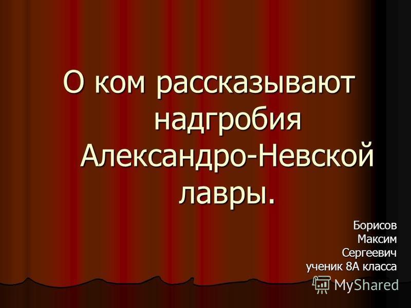 О ком рассказывают надгробия Александро-Невской лавры. Борисов Максим Сергеевич ученик 8А класса