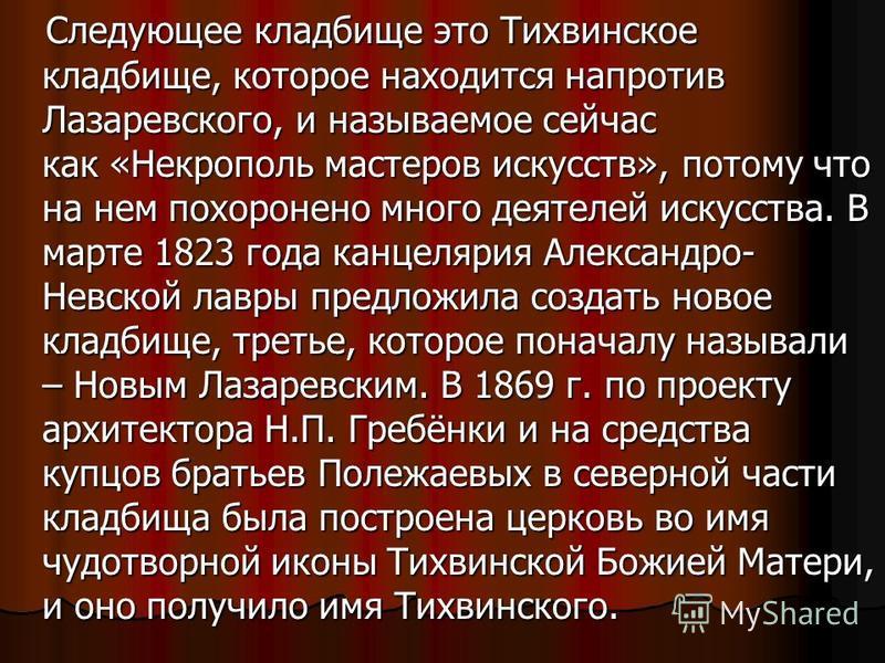 Следующее кладбище это Тихвинское кладбище, которое находится напротив Лазаревского, и называемое сейчас как «Некрополь мастеров искусств», потому что на нем похоронено много деятелей искусства. В марте 1823 года канцелярия Александро- Невской лавры
