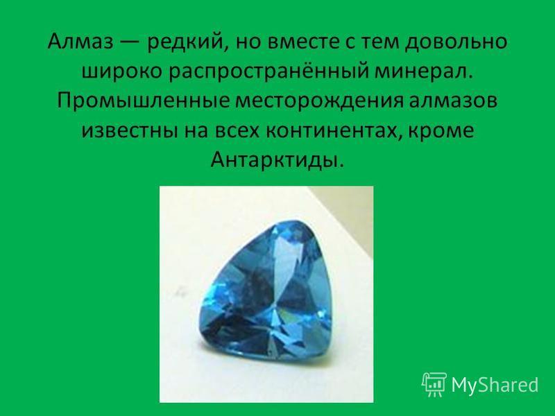 Алмаз редкий, но вместе с тем довольно широко распространённый минерал. Промышленные месторождения алмазов известны на всех континентах, кроме Антарктиды.