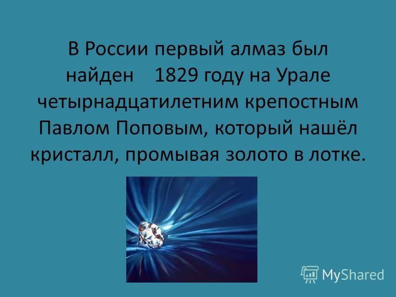 В России первый алмаз был найден 1829 году на Урале четырнадцатилетним крепостным Павлом Поповым, который нашёл кристалл, промывая золото в лотке.