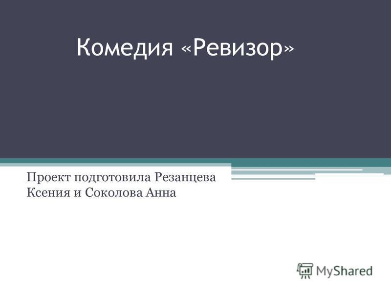 Комедия «Ревизор» Проект подготовила Резанцева Ксения и Соколова Анна