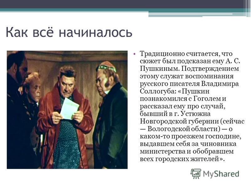Как всё начиналось Традиционно считается, что сюжет был подсказан ему А. С. Пушкиным. Подтверждением этому служат воспоминания русского писателя Владимира Соллогуба: «Пушкин познакомился с Гоголем и рассказал ему про случай, бывший в г. Устюжна Новго