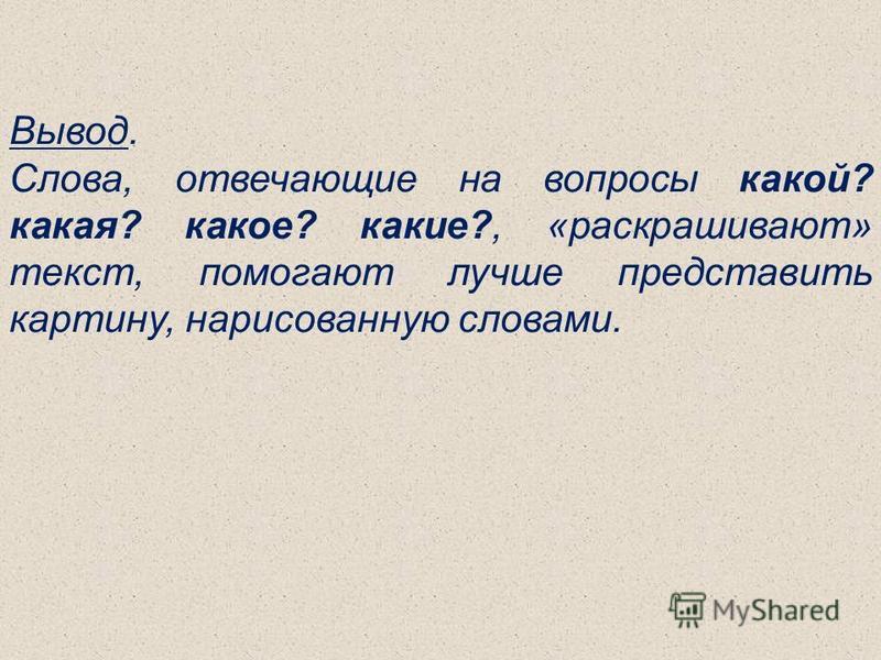 Вывод. Слова, отвечающие на вопросы какой? какая? какое? какие?, «раскрашивают» текст, помогают лучше представить картину, нарисованную словами.