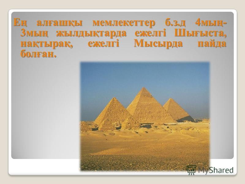 Ең алғашқы мемлекеттер б.з.д 4мың- 3мың жылдықтарда ежелгі Шығыста, нақтырақ, ежелгі Мысырда пайда болған.