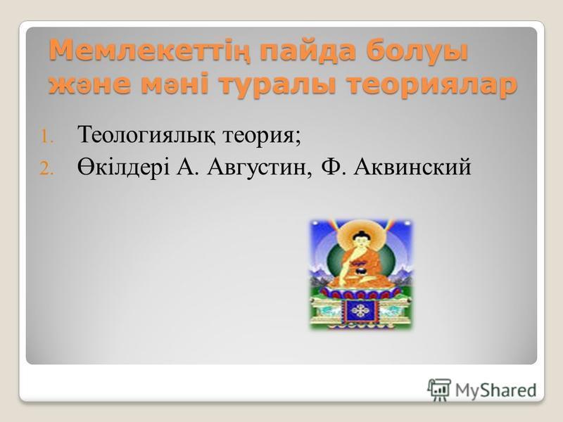 Мемлекетті ң пайда болуы ж ә не м ә ні туралы теориялар 1. Теологиялық теория; 2. Өкілдері А. Августин, Ф. Аквинский