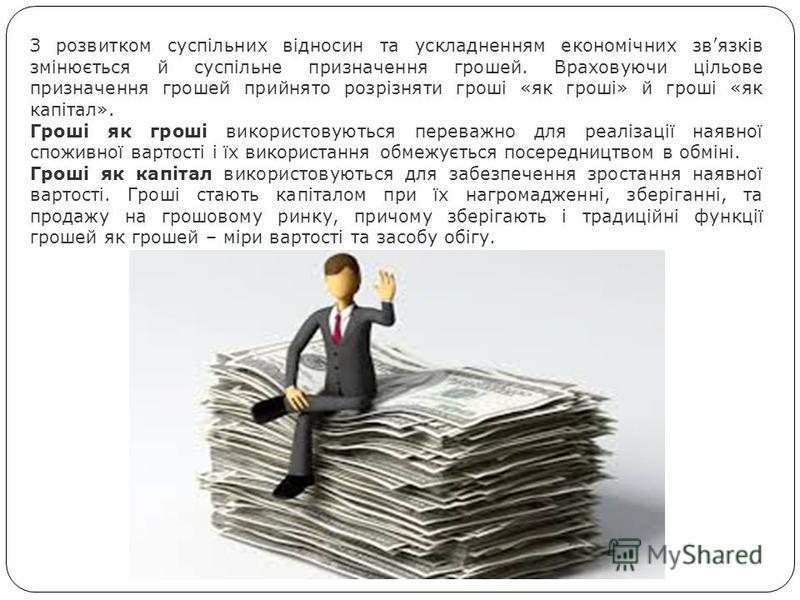З розвитком суспільних відносин та ускладненням економічних звязків змінюється й суспільне призначення грошей. Враховуючи цільове призначення грошей прийнято розрізняти гроші «як гроші» й гроші «як капітал». Гроші як гроші використовуються переважно