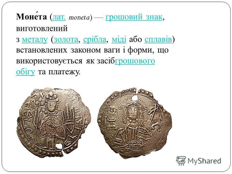 Монета ( лат. moneta) грошовий знак, виготовлений з металу ( золота, срібла, міді або сплавів ) встановлених законом ваги і форми, що використовується як засібгрошового обігу та платежу. лат. грошовий знак металу золота срібла міді сплавівгрошового о