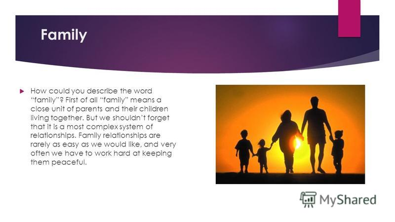 Family How could you describe the word family? First of all family means a close unit of parents and their children living together. But we shouldnt forget that it is a most complex system of relationships. Family relationships are rarely as easy as