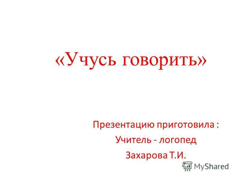 «Учусь говорить» Презентацию приготовила : Учитель - логопед Захарова Т.И.