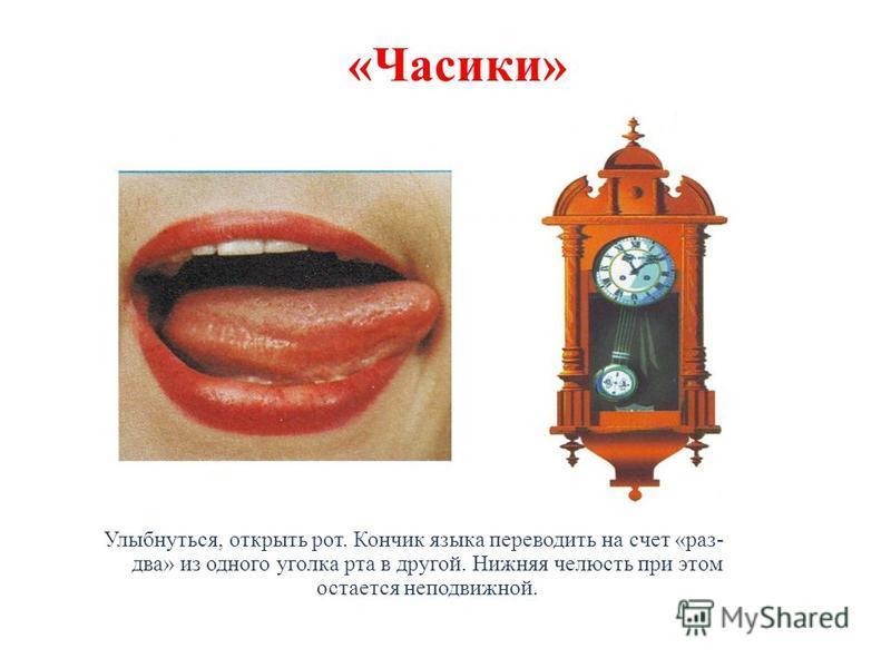«Часики» Улыбнуться, открыть рот. Кончик языка переводить на счет «раз- два» из одного уголка рта в другой. Нижняя челюсть при этом остается неподвижной.