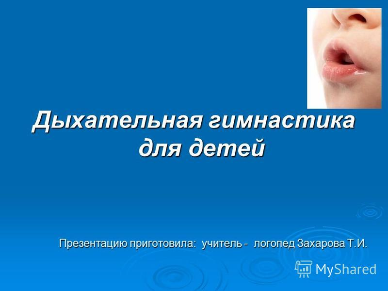 Дыхательная гимнастика для детей Презентацию приготовила: учитель - логопед Захарова Т.И.