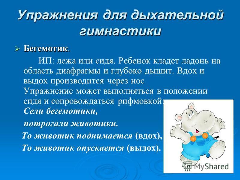 Упражнения для дыхательной гимнастики Бегемотик. Бегемотик. ИП: лежа или сидя. Ребенок кладет ладонь на область диафрагмы и глубоко дышит. Вдох и выдох производится через нос Упражнение может выполняться в положении сидя и сопровождаться рифмовкой: С