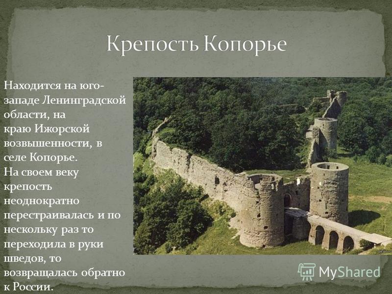 Находится на юго- западе Ленинградской области, на краю Ижорской возвышенности, в селе Копорье. На своем веку крепость неоднократно перестраивалась и по нескольку раз то переходила в руки шведов, то возвращалась обратно к России.