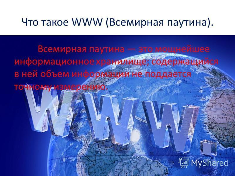 Что такое WWW (Всемирная паутина). Всемирная паутина это мощнейшее информационное хранилище; содержащийся в ней объем информации не поддается точному измерению.