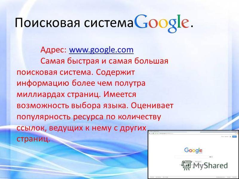 Поисковая система. Адрес: www.google.comwww.google.com Самая быстрая и самая большая поисковая система. Содержит информацию более чем полутора миллиардах страниц. Имеется возможность выбора языка. Оценивает популярность ресурса по количеству ссылок,