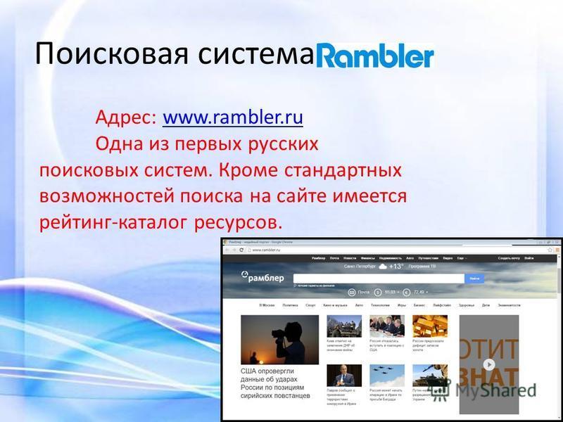 Поисковая система Адрес: www.rambler.ruwww.rambler.ru Одна из первых русских поисковых систем. Кроме стандартных возможностей поиска на сайте имеется рейтинг-каталог ресурсов.