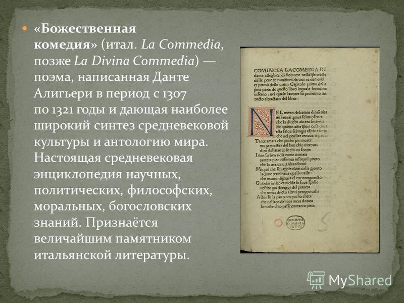 «Божественная комедия» (итал. La Commedia, позже La Divina Commedia) поэма, написанная Данте Алигьери в период с 1307 по 1321 годы и дающая наиболее широкий синтез средневековой культуры и антологию мира. Настоящая средневековая энциклопедия научных,