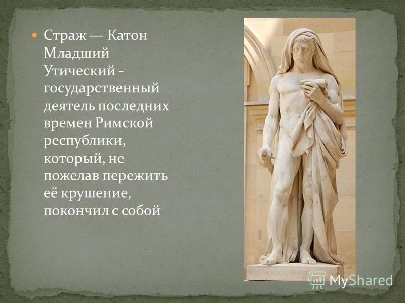 Страж Катон Младший Утический - государственный деятель последних времен Римской республики, который, не пожелав пережить её крушение, покончил с собой