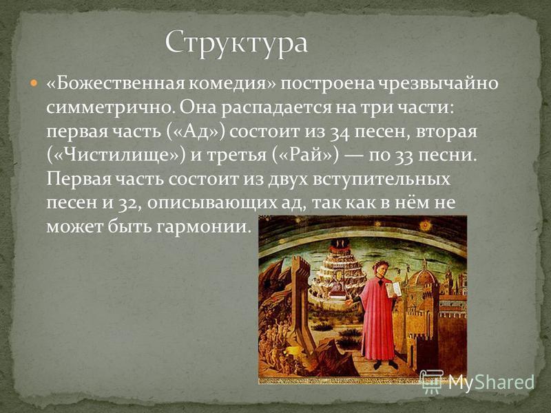 «Божественная комедия» построена чрезвычайно симметрично. Она распадается на три части: первая часть («Ад») состоит из 34 песен, вторая («Чистилище») и третья («Рай») по 33 песни. Первая часть состоит из двух вступительных песен и 32, описывающих ад,