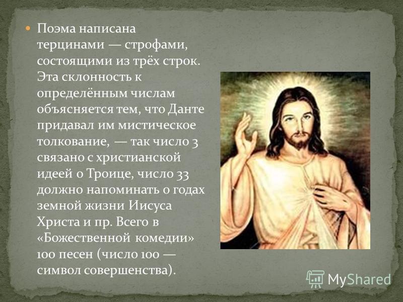 Поэма написана терцинами строфами, состоящими из трёх строк. Эта склонность к определённым числам объясняется тем, что Данте придавал им мистическое толкование, так число 3 связано с христианской идеей о Троице, число 33 должно напоминать о годах зем