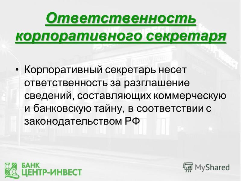 Ответственность корпоративного секретаря Корпоративный секретарь несет ответственность за разглашение сведений, составляющих коммерческую и банковскую тайну, в соответствии с законодательством РФ