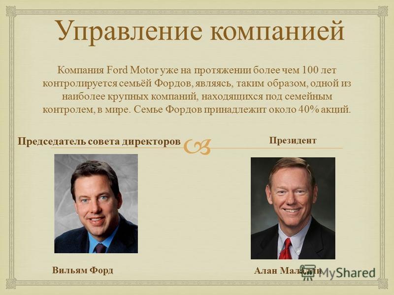 Управление компанией Компания Ford Motor уже на протяжении более чем 100 лет контролируется семьёй Фордов, являясь, таким образом, одной из наиболее крупных компаний, находящихся под семейным контролем, в мире. Семье Фордов принадлежит около 40% акци