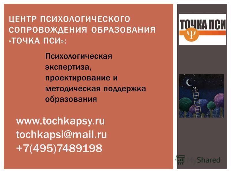 ЦЕНТР ПСИХОЛОГИЧЕСКОГО СОПРОВОЖДЕНИЯ ОБРАЗОВАНИЯ «ТОЧКА ПСИ»: Психологическая экспертиза, проектирование и методическая поддержка образования www.tochkapsy.ru tochkapsi@mail.ru +7(495)7489198