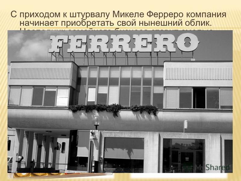 С приходом к штурвалу Микеле Ферреро компания начинает приобретать свой нынешний облик. Наследник семейного бизнеса ставит смелые эксперименты, придумывая все новые и новые продукты. Скоро ему уже становится тесно в пределах Италии, и он смотрит на с