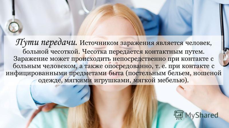 Пути передачи. Источником заражения является человек, больной чесоткой. Чесотка передается контактным путем. Заражение может происходить непосредственно при контакте с больным человеком, а также опосредованно, т. е. при контакте с инфицированными пре