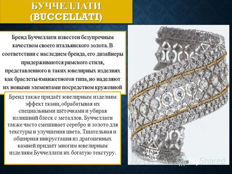 БУЧЧЕЛЛАТИ (BUCCELLATI) Бренд Буччеллати известен безупречным качеством своего итальянского золота. В соответствии с наследием бренда, его дизайнеры придерживаются римского стиля, представленного в таких ювелирных изделиях как браслеты « манжетного »