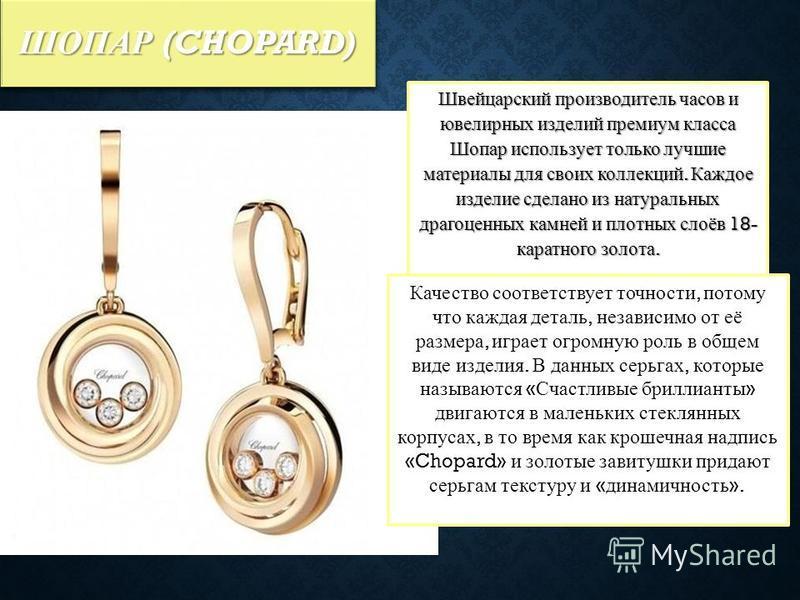ШОПАР (CHOPARD) Швейцарский производитель часов и ювелирных изделий премиум класса Шопар использует только лучшие материалы для своих коллекций. Каждое изделие сделано из натуральных драгоценных камней и плотных слоёв 18- каратного золота. Качество с