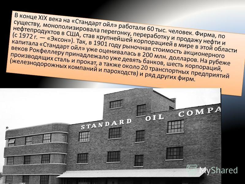 В конце XIX века на «Стандарт ойл» работали 60 тыс. человек. Фирма, по существу, монополизировала перегонку, переработку и продажу нефти и нефтепродуктов в США, став крупнейшей корпорацией в мире в этой области (с 1972 г. «Эксон»). Так, в 1901 году р