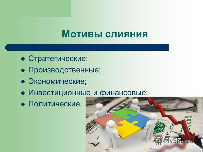 Мотивы слияния Стратегические; Производственные; Экономические; Инвестиционные и финансовые; Политические.