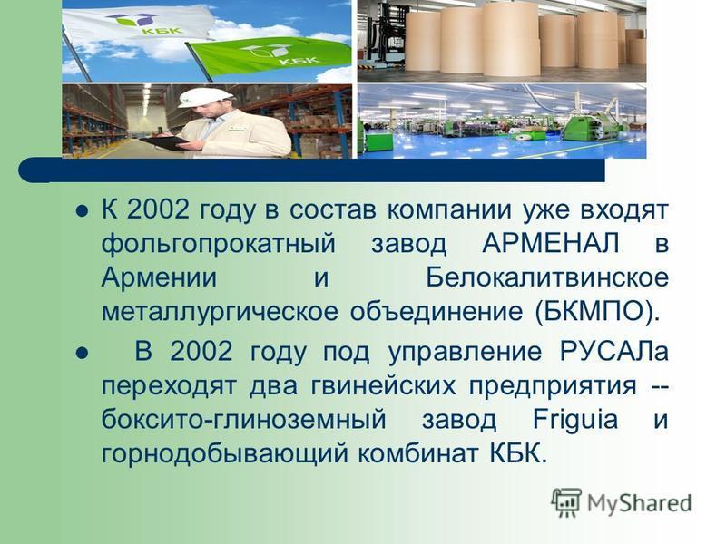 К 2002 году в состав компании уже входят фольгопрокатный завод АРМЕНАЛ в Армении и Белокалитвинское металлургическое объединение (БКМПО). В 2002 году под управление РУСАЛа переходят два гвинейских предприятия -- боксито-глиноземный завод Friguia и го
