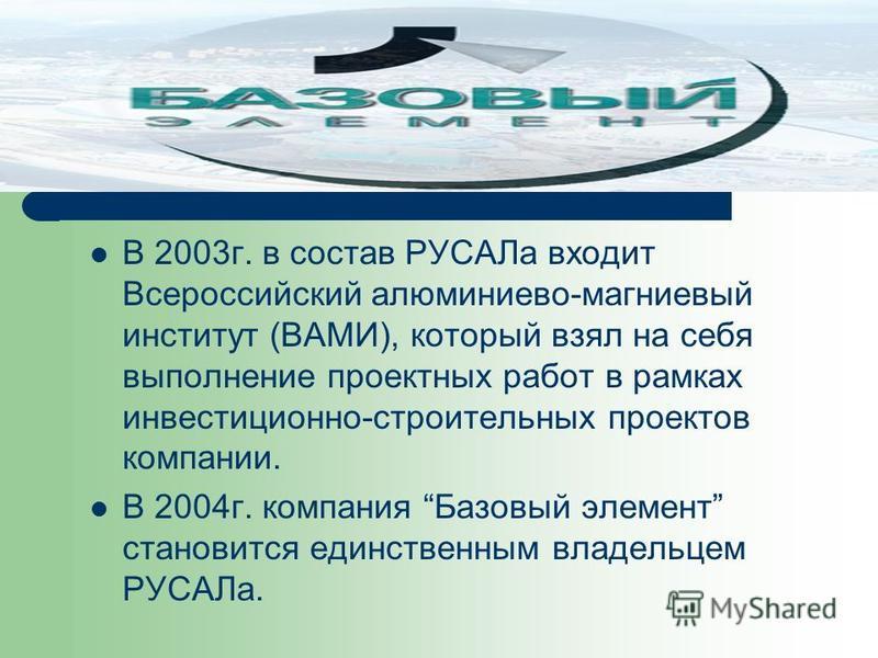 В 2003 г. в состав РУСАЛа входит Всероссийский алюминиево-магниевый институт (ВАМИ), который взял на себя выполнение проектных работ в рамках инвестиционно-строительных проектов компании. В 2004 г. компания Базовый элемент становится единственным вла